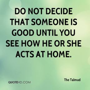 The Talmud  - Do not decide that someone is good until you see how he or she acts at home.