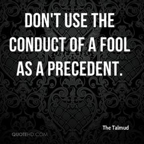 Don't use the conduct of a fool as a precedent.