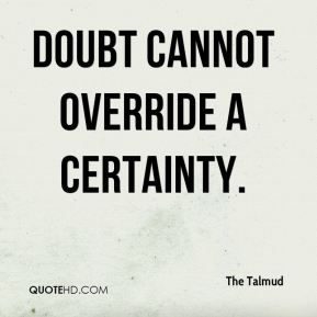 Doubt cannot override a certainty.