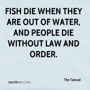 Fish die when they are out of water, and people die without law and order.