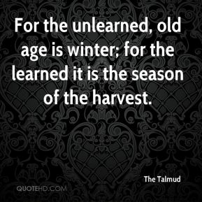 The Talmud  - For the unlearned, old age is winter; for the learned it is the season of the harvest.