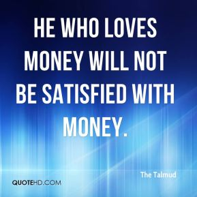 The Talmud  - He who loves money will not be satisfied with money.
