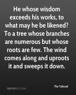 He whose wisdom exceeds his works, to what may he be likened? To a tree whose branches are numerous but whose roots are few. The wind comes along and uproots it and sweeps it down.