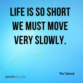 The Talmud  - Life is so short we must move very slowly.