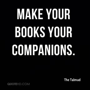 The Talmud  - Make your books your companions.
