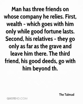The Talmud  - Man has three friends on whose company he relies. First, wealth - which goes with him only while good fortune lasts. Second, his relatives - they go only as far as the grave and leave him there. The third friend, his good deeds, go with him beyond th.
