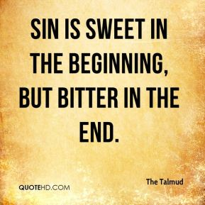 The Talmud  - Sin is sweet in the beginning, but bitter in the end.