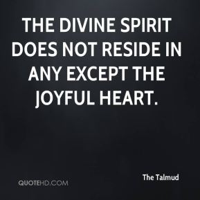 The Talmud  - The Divine Spirit does not reside in any except the joyful heart.