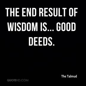The Talmud  - The end result of wisdom is... good deeds.
