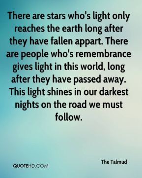 The Talmud  - There are stars who's light only reaches the earth long after they have fallen appart. There are people who's remembrance gives light in this world, long after they have passed away. This light shines in our darkest nights on the road we must follow.