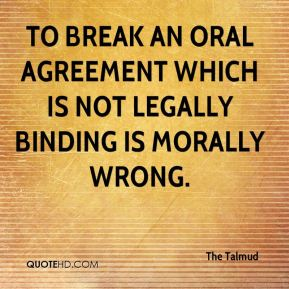 To break an oral agreement which is not legally binding is morally wrong.