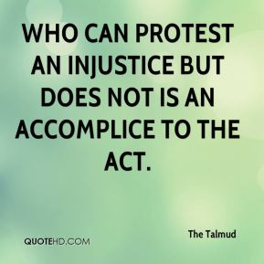 The Talmud  - Who can protest an injustice but does not is an accomplice to the act.