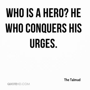 The Talmud  - Who is a hero? He who conquers his urges.