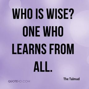 The Talmud  - Who is wise? One who learns from all.