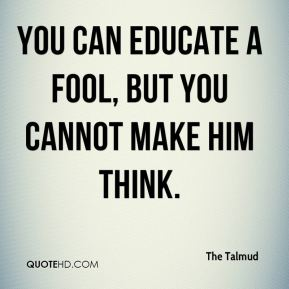 The Talmud  - You can educate a fool, but you cannot make him think.