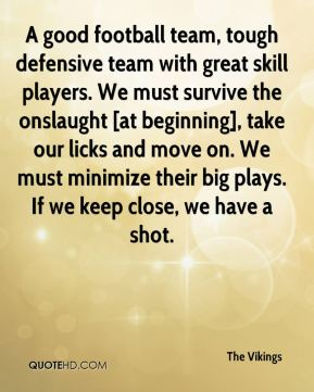 A good football team, tough defensive team with great skill players. We must survive the onslaught [at beginning], take our licks and move on. We must minimize their big plays. If we keep close, we have a shot.