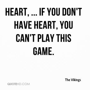Heart, ... If you don't have heart, you can't play this game.