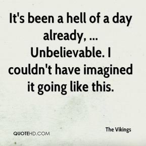 The Vikings  - It's been a hell of a day already, ... Unbelievable. I couldn't have imagined it going like this.
