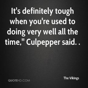 The Vikings  - It's definitely tough when you're used to doing very well all the time,'' Culpepper said. .