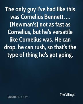 The only guy I've had like this was Cornelius Bennett, ... [Newman's] not as fast as Cornelius, but he's versatile like Cornelius was. He can drop, he can rush, so that's the type of thing he's got going.