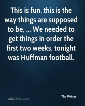 The Vikings  - This is fun, this is the way things are supposed to be, ... We needed to get things in order the first two weeks, tonight was Huffman football.