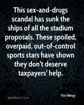 This sex-and-drugs scandal has sunk the ships of all the stadium proposals. These spoiled, overpaid, out-of-control sports stars have shown they don't deserve taxpayers' help.
