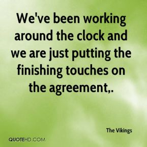 The Vikings  - We've been working around the clock and we are just putting the finishing touches on the agreement.