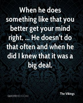 When he does something like that you better get your mind right, ... He doesn't do that often and when he did I knew that it was a big deal.