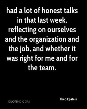 had a lot of honest talks in that last week, reflecting on ourselves and the organization and the job, and whether it was right for me and for the team.