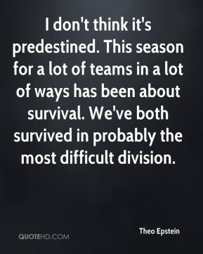 I don't think it's predestined. This season for a lot of teams in a lot of ways has been about survival. We've both survived in probably the most difficult division.