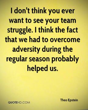 I don't think you ever want to see your team struggle. I think the fact that we had to overcome adversity during the regular season probably helped us.