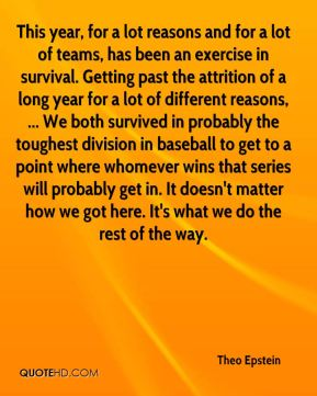 This year, for a lot reasons and for a lot of teams, has been an exercise in survival. Getting past the attrition of a long year for a lot of different reasons, ... We both survived in probably the toughest division in baseball to get to a point where whomever wins that series will probably get in. It doesn't matter how we got here. It's what we do the rest of the way.