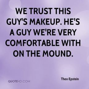 Theo Epstein  - We trust this guy's makeup. He's a guy we're very comfortable with on the mound.