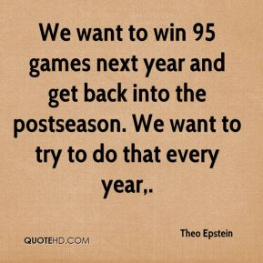 We want to win 95 games next year and get back into the postseason. We want to try to do that every year.
