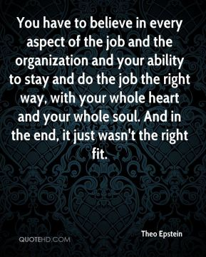 You have to believe in every aspect of the job and the organization and your ability to stay and do the job the right way, with your whole heart and your whole soul. And in the end, it just wasn't the right fit.