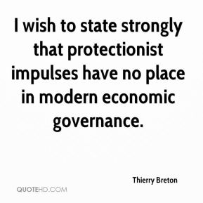 I wish to state strongly that protectionist impulses have no place in modern economic governance.