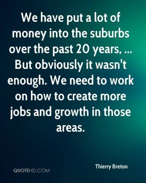 We have put a lot of money into the suburbs over the past 20 years, ... But obviously it wasn't enough. We need to work on how to create more jobs and growth in those areas.