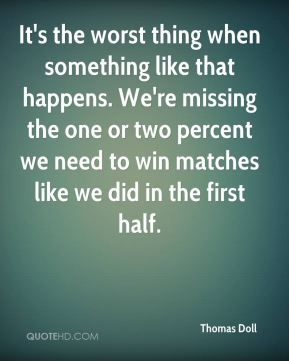 It's the worst thing when something like that happens. We're missing the one or two percent we need to win matches like we did in the first half.