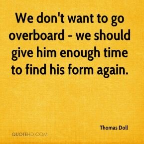 We don't want to go overboard - we should give him enough time to find his form again.