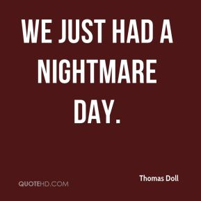 We just had a nightmare day.