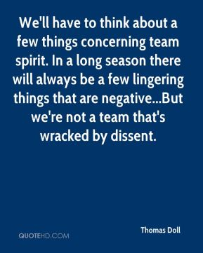 We'll have to think about a few things concerning team spirit. In a long season there will always be a few lingering things that are negative...But we're not a team that's wracked by dissent.