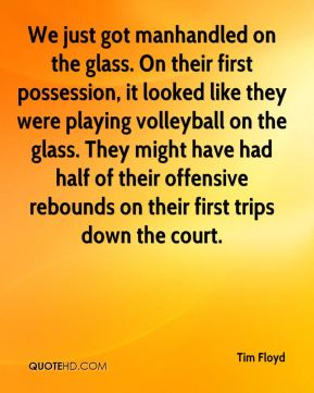 Tim Floyd  - We just got manhandled on the glass. On their first possession, it looked like they were playing volleyball on the glass. They might have had half of their offensive rebounds on their first trips down the court.