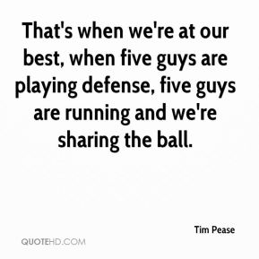 Tim Pease  - That's when we're at our best, when five guys are playing defense, five guys are running and we're sharing the ball.