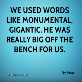 Tim Pease  - We used words like monumental, gigantic. He was really big off the bench for us.