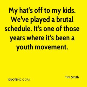 My hat's off to my kids. We've played a brutal schedule. It's one of those years where it's been a youth movement.