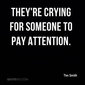 Tim Smith  - They're crying for someone to pay attention.