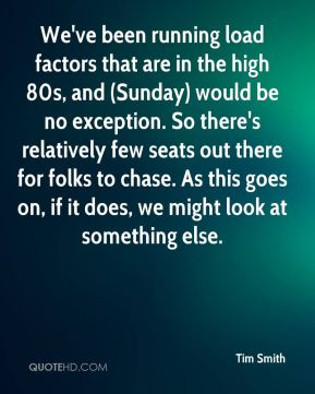 We've been running load factors that are in the high 80s, and (Sunday) would be no exception. So there's relatively few seats out there for folks to chase. As this goes on, if it does, we might look at something else.