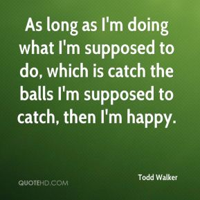 Todd Walker  - As long as I'm doing what I'm supposed to do, which is catch the balls I'm supposed to catch, then I'm happy.