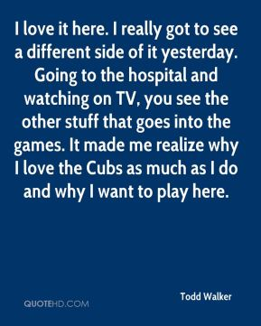 Todd Walker  - I love it here. I really got to see a different side of it yesterday. Going to the hospital and watching on TV, you see the other stuff that goes into the games. It made me realize why I love the Cubs as much as I do and why I want to play here.