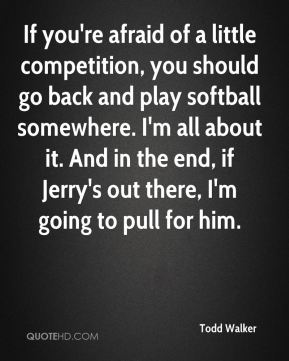 If you're afraid of a little competition, you should go back and play softball somewhere. I'm all about it. And in the end, if Jerry's out there, I'm going to pull for him.